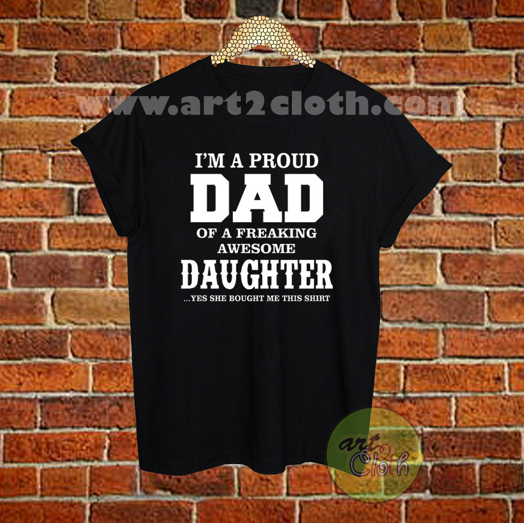 21c89a42 I'm A Proud Dad of A Freaking Awesome Daughter T Shirt Size XS,S,M,L ...