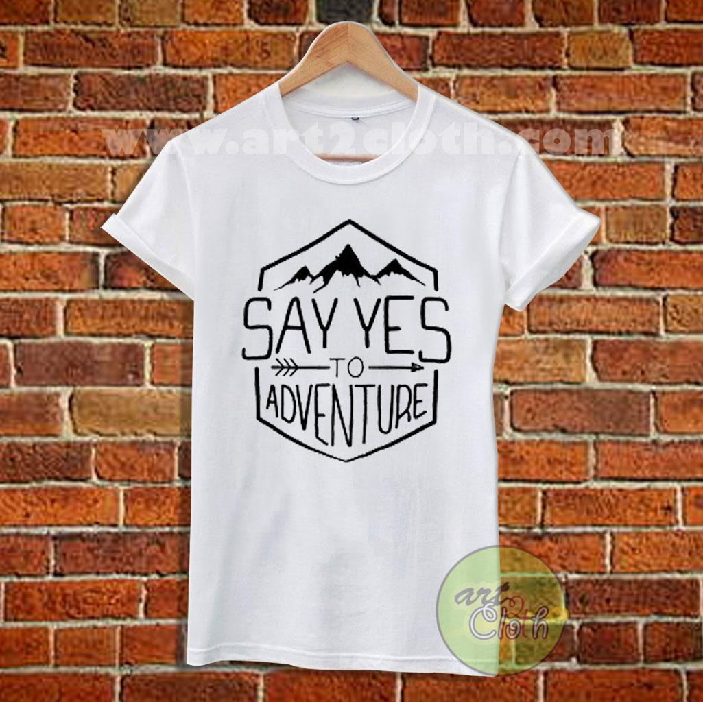 19afed7f Say Yes To Adventure T Shirt Size XS,S,M,L,XL,2XL,3XL   Cheap Custom ...