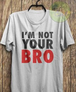 I'm Not Your Bro T Shirt