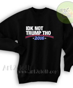 Idk Not Trump Tho 2016 Unisex Sweatshirts