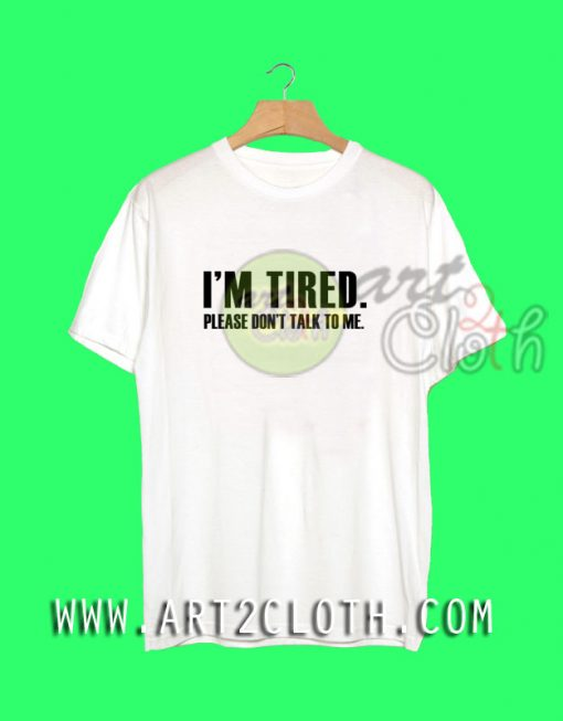I'm Tired Please Dont Talk To Me T Shirt