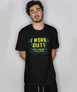 I Work Out! Just Kidding. I Take Naps. T Shirt