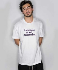 I'm Confused, Oh Wait T Shirt