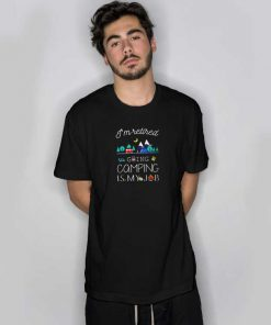 I'm Retired Going Camping Is My Job T Shirt