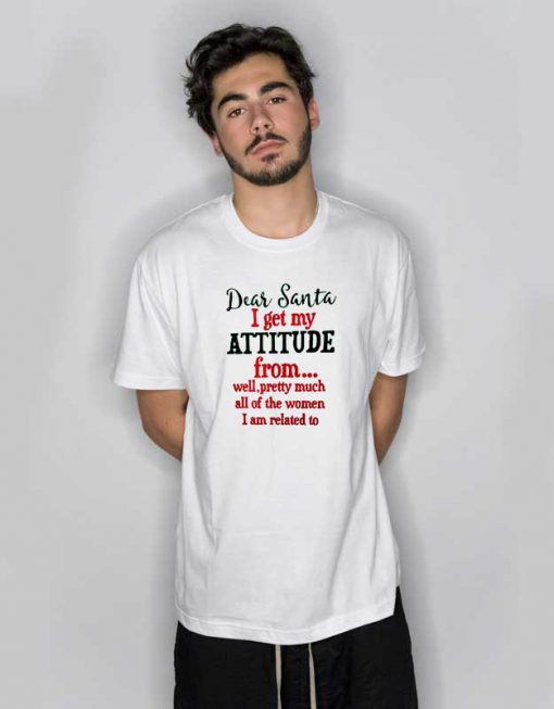 Dear Santa I Get My Attitude From T Shirt