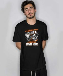 If I Eanted To Be Quiet I Would've Stayed Home T Shirt