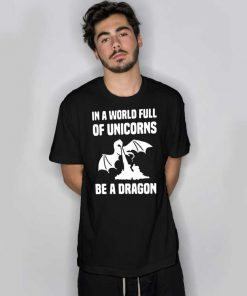 In A World Full Of Unicorns Be A Dragon T Shirt