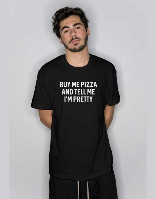 Buy Me Pizza And Tell Me Im Pretty T Shirt